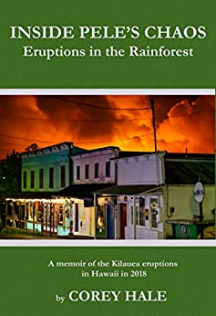 Inside Pele's Chaos: Eruptions in the Rainforest: A Memoir of the Kilauea Eruptions in Hawaii in 2018 by [Corey Hale]