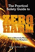 The Practical Safety Guide To Zero Harm: How to Effectively Manage Safety in the Workplace