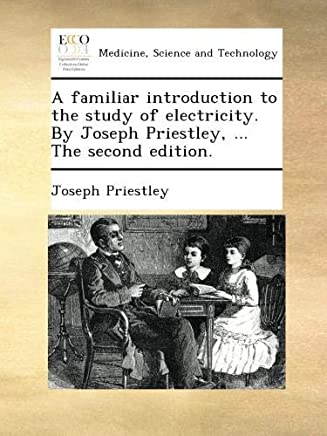 A familiar introduction to the study of electricity. By Joseph Priestley, ... The second edition.