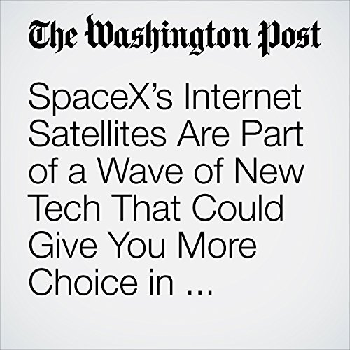 SpaceX's Internet Satellites Are Part of a Wave of New Tech That Could Give You More Choice in Broadband Providers copertina