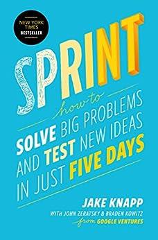 Sprint: How to Solve Big Problems and Test New Ideas in Just Five Days by [Jake Knapp, John Zeratsky, Braden Kowitz]