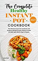 The Complete Healthy Instant Pot Cookbook 2021: The Ultimate Instant Pot Cookbook with Gorgeous Recipes for your Pressure Cooker for Make Light Meals, Easy to Prepare.
