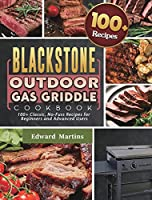 Blackstone Outdoor Gas Griddle Cookbook: 100+ Classic, No-Fuss Recipes for Beginners and Advanced Users