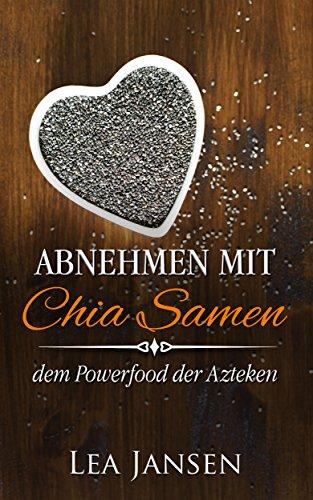 Abnehmen mit Chia Samen - dem Powerfood der Azteken, Abnehmen leicht gemacht, low carb, smoothie, clean eating