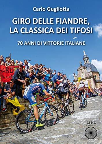 Giro delle Fiandre, la classica dei tifosi. 70 anni di vittorie italiane (Storie a pedali)