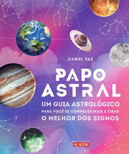 Papo astral: Um guia astrológico para se conhecer mais e tirar o melhor dos signos