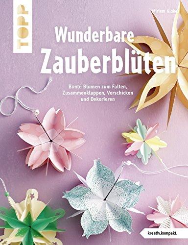 Wunderbare Zauberblüten (kreativ.kompakt): Bunte Blumen zum Falten, Zusammenklappen, Verschicken und Dekorieren