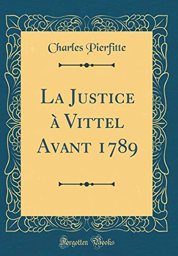 La Justice À Vittel Avant 1789 (Classic Reprint)