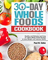 30 Days Whole Foods Cookbook: Healthy and Delicious and Easy to Follow Whole Foods Recipes to Lose Weight and Improve Health