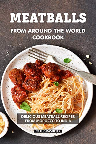 Meatballs from Around the World Cookbook: Delicious Meatball Recipes from Morocco to India