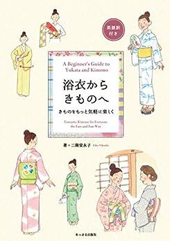 [二階堂永子]の浴衣からきものへ A Beginner's Guide to Yukata and Kimono: きものをもっと楽しく Fantastic Kimono for Everyone the Easy and Fun Way!