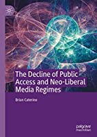 The Decline of Public Access and Neo-Liberal Media Regimes Front Cover