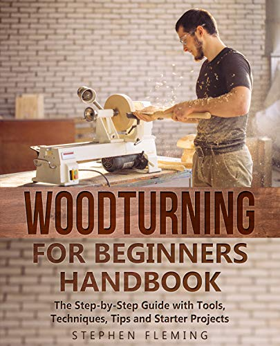 Woodturning for Beginners Handbook: The Step-by-Step Guide with Tools, Techniques, Tips and Starter Projects (DIY Book 6) by [Stephen Fleming]