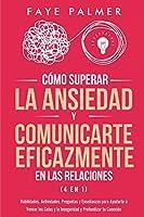 Cómo Superar la Ansiedad y Comunicarte Eficazmente en las Relaciones 4 en 1: Habilidades, Actividades, Preguntas y Enseñanzas para Ayudarte a Vencer los Celos y la Inseguridad y Profundizar tu Conexión