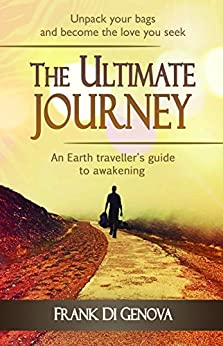 THE ULTIMATE JOURNEY: AN EARTH TRAVELLER'S GUIDE TO AWAKENING by [Frank Di Genova]
