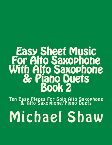 Easy Sheet Music For Alto Saxophone With Alto Saxophone & Piano Duets Book 2: Ten Easy Pieces For Solo Alto Saxophone & Alto Saxophone/Piano Duets (Volume 2)