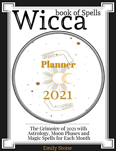 Wicca Book of Spells • Planner 2021: The Grimoire of 2021 with Astrology, Moon Phases and Magic Spells for Each Month