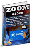 Zoom: 2020 Complete Beginners Guide to Getting Started with Zoom for Meeting , Webinar , Businesses , Live Stream , Video Conferencing etc. 20 Tips and Tricks Included (English Edition)