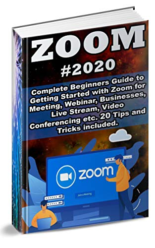 Zoom: 2020 Complete Beginners Guide to Getting Started with Zoom for Meeting , Webinar , Businesses , Live Stream , Video Conferencing etc. 20 Tips and Tricks Included
