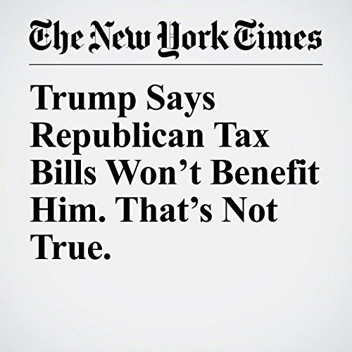 Trump Says Republican Tax Bills Won't Benefit Him. That's Not True. audiobook cover art