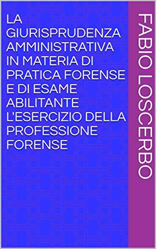 LA GIURISPRUDENZA AMMINISTRATIVA IN MATERIA DI PRATICA FORENSE E DI ESAME ABILITANTE L'ESERCIZIO DELLA PROFESSIONE FORENSE (Italian Edition)