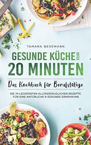 Gesunde Küche unter 20 Minuten – Das Kochbuch für Berufstätige: Die 111 leckersten alltagstauglichen Rezept für eine natürliche & gesunde Ernährung