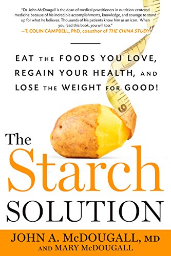 The Starch Solution (Eat the Foods You Love  Regain Your Health  and Lose the Weight for Good!)