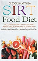 Sirtfood Diet: The Ultimate Step by Step Guide for Fast Weight Loss, Burn Fat and Heal Your Body. Includes Healthy and Tasty Recipes for Your Meal Plan