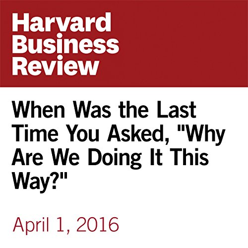 """When Was the Last Time You Asked, """"Why Are We Doing It This Way?"""" audiobook cover art"""