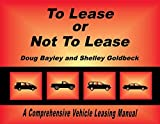To Lease Or Not To Lease: A Comprehensive Vehicle Leasing Manual (English Edition)