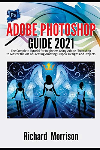 Adobe Photoshop Guide 2021: The Complete Tutorial for Beginners Using Adobe Photoshop to Master the