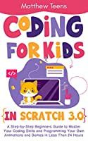 Coding for Kids in Scratch 3.0: A Step-by-Step Beginners Guide to Master Your Coding Skills and Programming Your Own Animations and Games in Less Than 24 Hours Front Cover