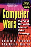 Computer Wars:: The Fall of IBM and the Future of Global Technology