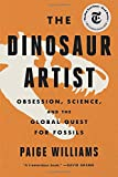 The Dinosaur Artist: Obsession, Science, and the Global Quest for Fossils
