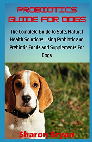 PROBIOTICS GUIDE FOR DOGS: The Complete Guide to Safe, Natural Health...