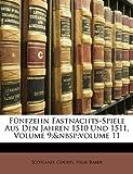Funfzehn Fastnachts-Spiele Aus Den Jahren 1510 Und 1511, Volume 9; Volume 11