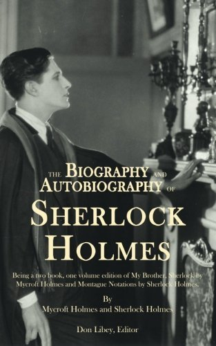 The Biography and Autobiography of Sherlock Holmes: Being a one volume, two book edition of My Brother, Sherlock and Montague Notations by Sherlock Holmes (2013-09-04)
