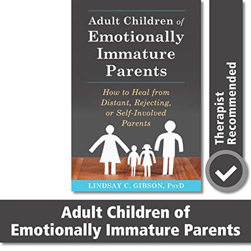 Adult Children of Emotionally Immature Parents: How to Heal from Distant, Rejecting, or Self-Involve