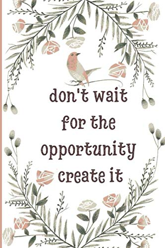 don't wait for the opportunity, create it notebook: Inspirational Journal to Write In - Notebook - Diary - With Lined 120 Pages (6x 9)