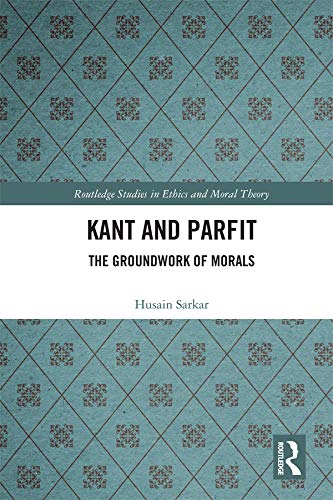 Kant and Parfit: The Groundwork of Morals (Routledge Studies in Ethics and Moral Theory)