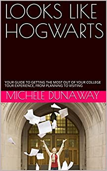LOOKS LIKE HOGWARTS: YOUR GUIDE TO GETTING THE MOST OUT OF YOUR COLLEGE TOUR EXPERIENCE, FROM PLANNING TO VISITING by [Michele Dunaway]