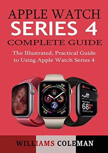 APPLE WATCH SERIES 4 COMPLETE GUIDE: The Illustrated, Practical Guide to Using Apple Watch Series 4 (English Edition)