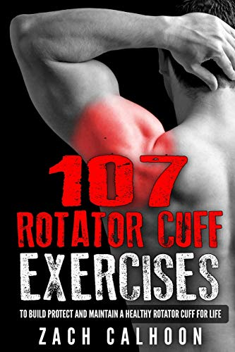 107 Rotator Cuff Exercises:: To Build, Protect and Maintain a Healthy Rotator Cuff For Life