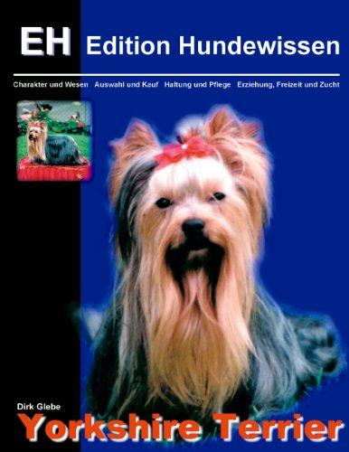 Yorkshire Terrier: Charakter und Wesen, Auswahl und Kauf, Haltung und Pflege, Erziehung, Freizeit und Zucht (Edition Hundewissen)