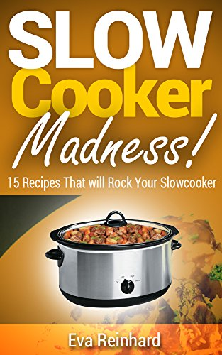 Slow Cooker Madness! 15 Recipes That will Rock Your Slowcooker (Crock-Pot, Overnight Cooking, Dump Meals) by [Eva Reinhard]