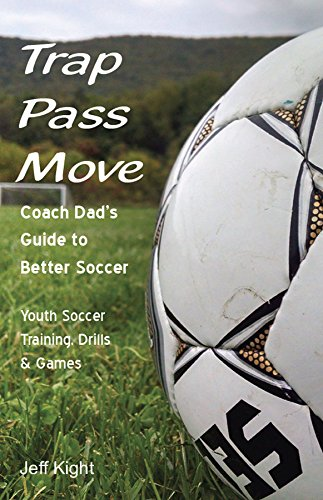 Trap - Pass - Move, Coach Dad's Guide to Better Soccer: Youth Soccer Training, Drills & Games (Better Youth Soccer & Futsal Coaching Book 1)
