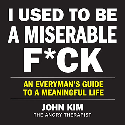 I Used to Be a Miserable F*ck: An Everyman's Guide to a Meaningful Life