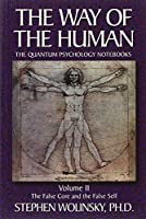 The Way of the Human: The Quantum Psychology Notebooks : The False Core and the False Self (Way of the Human; The Quantum Psychology Notebooks)