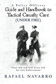 A Police Officers Guide and Handbook to Tactical Casualty Care (Under Fire): First Aid and Self First Aid for Law Enforcement