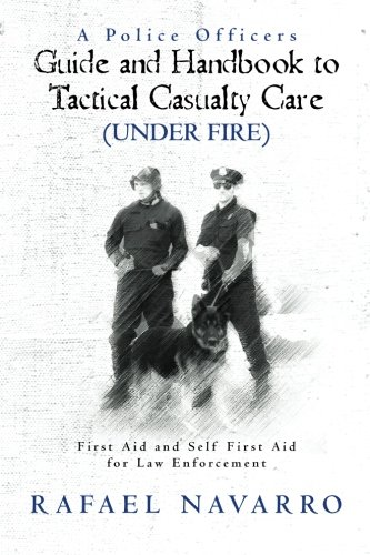 A Police Officers Guide and Handbook to Tactical Casualty Care (Under Fire): First Aid and Self First Aid for Law Enforc